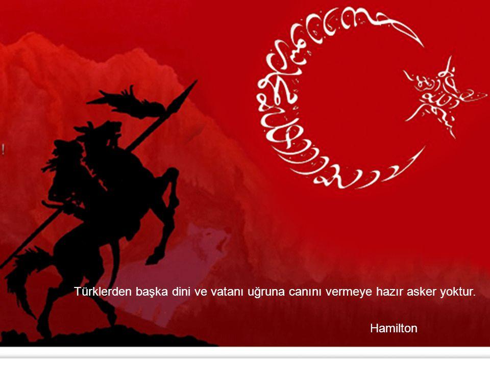 Türklerden başka dini ve vatanı uğruna canını vermeye hazır asker yoktur.