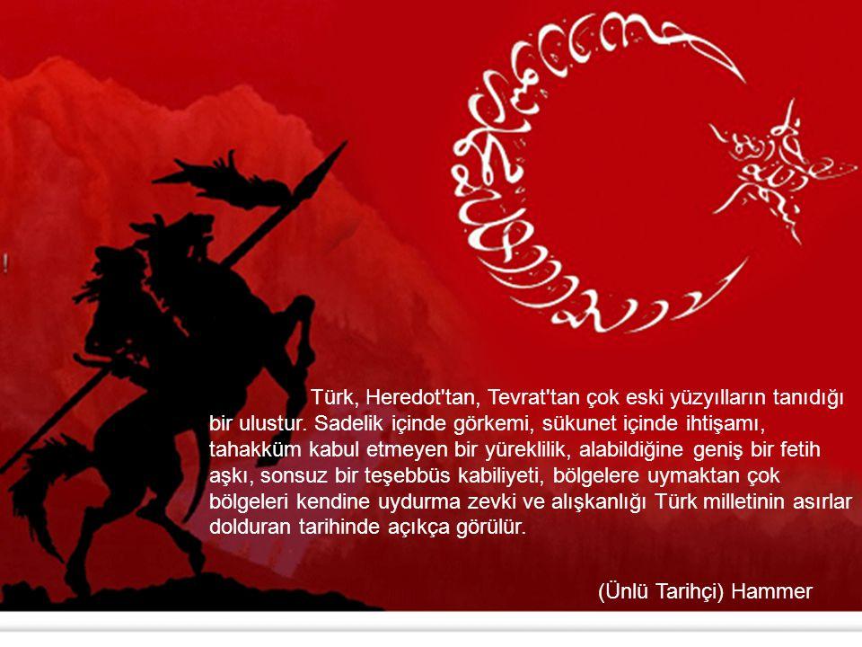 Türk, Heredot tan, Tevrat tan çok eski yüzyılların tanıdığı bir ulustur. Sadelik içinde görkemi, sükunet içinde ihtişamı, tahakküm kabul etmeyen bir yüreklilik, alabildiğine geniş bir fetih aşkı, sonsuz bir teşebbüs kabiliyeti, bölgelere uymaktan çok bölgeleri kendine uydurma zevki ve alışkanlığı Türk milletinin asırlar dolduran tarihinde açıkça görülür.