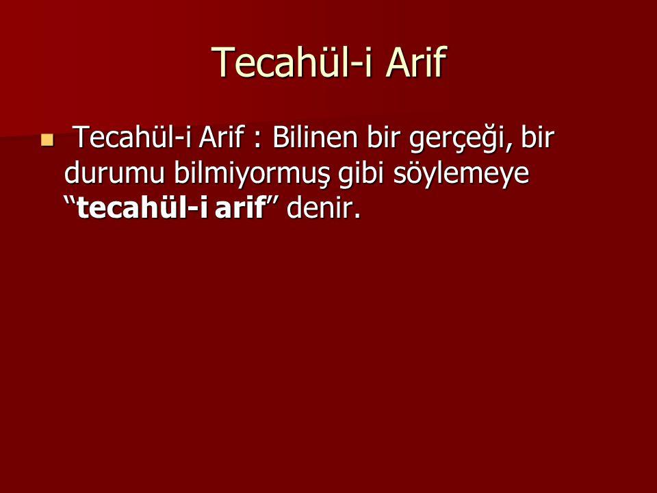 Tecahül-i Arif Tecahül-i Arif : Bilinen bir gerçeği, bir durumu bilmiyormuş gibi söylemeye ''tecahül-i arif'' denir.