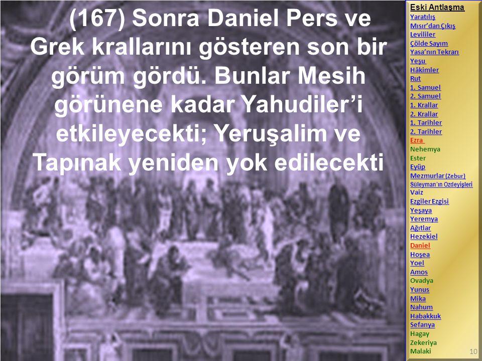 (167) Sonra Daniel Pers ve Grek krallarını gösteren son bir görüm gördü. Bunlar Mesih görünene kadar Yahudiler'i etkileyecekti; Yeruşalim ve Tapınak yeniden yok edilecekti