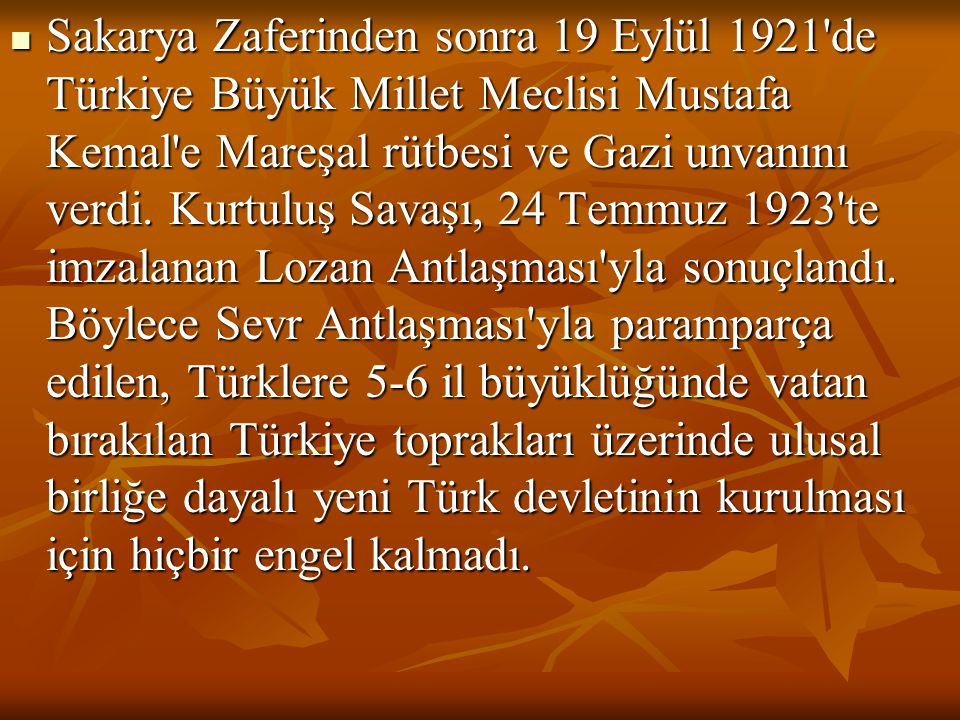 Sakarya Zaferinden sonra 19 Eylül 1921 de Türkiye Büyük Millet Meclisi Mustafa Kemal e Mareşal rütbesi ve Gazi unvanını verdi.