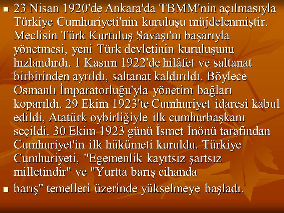 23 Nisan 1920 de Ankara da TBMM nin açılmasıyla Türkiye Cumhuriyeti nin kuruluşu müjdelenmiştir. Meclisin Türk Kurtuluş Savaşı nı başarıyla yönetmesi, yeni Türk devletinin kuruluşunu hızlandırdı. 1 Kasım 1922 de hilâfet ve saltanat birbirinden ayrıldı, saltanat kaldırıldı. Böylece Osmanlı İmparatorluğu yla yönetim bağları koparıldı. 29 Ekim 1923 te Cumhuriyet idaresi kabul edildi, Atatürk oybirliğiyle ilk cumhurbaşkanı seçildi. 30 Ekim 1923 günü İsmet İnönü tarafından Cumhuriyet in ilk hükümeti kuruldu. Türkiye Cumhuriyeti, Egemenlik kayıtsız şartsız milletindir ve Yurtta barış cihanda