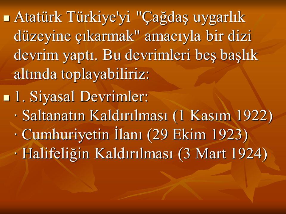 Atatürk Türkiye yi Çağdaş uygarlık düzeyine çıkarmak amacıyla bir dizi devrim yaptı. Bu devrimleri beş başlık altında toplayabiliriz: