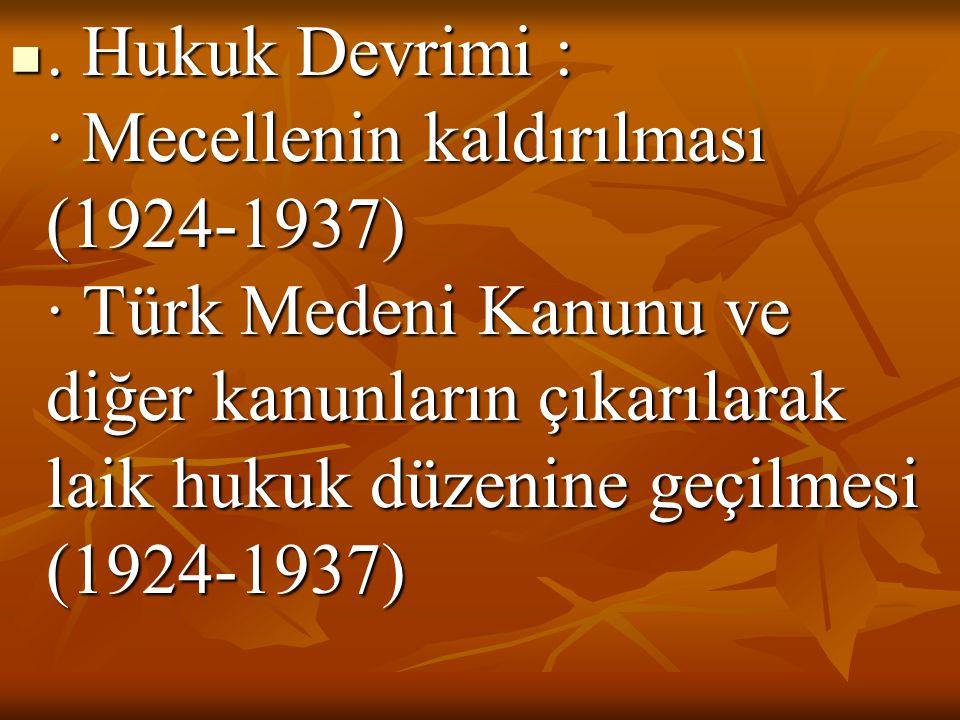 . Hukuk Devrimi : · Mecellenin kaldırılması (1924-1937) · Türk Medeni Kanunu ve diğer kanunların çıkarılarak laik hukuk düzenine geçilmesi (1924-1937)