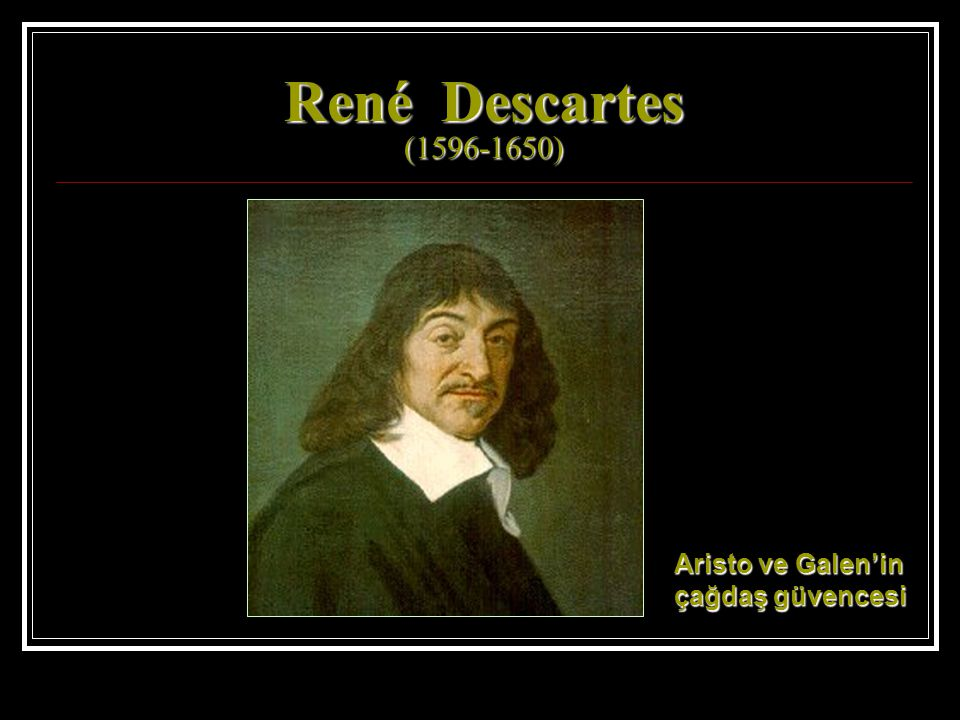 René Descartes (1596-1650) Aristo ve Galen'in çağdaş güvencesi