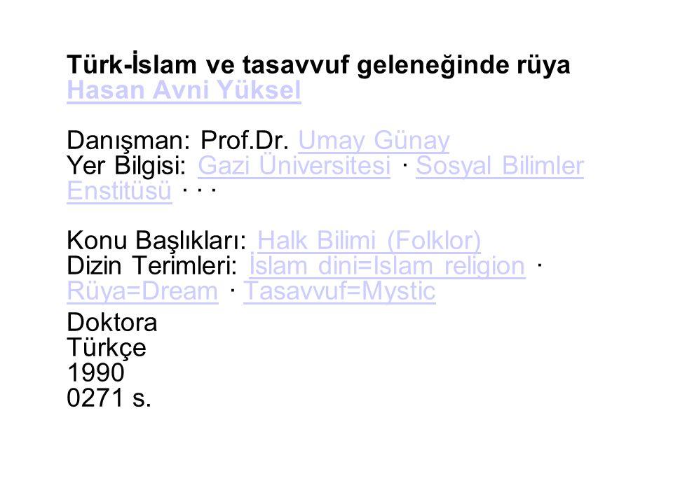 Türk-İslam ve tasavvuf geleneğinde rüya Hasan Avni Yüksel Danışman: Prof.Dr. Umay Günay Yer Bilgisi: Gazi Üniversitesi · Sosyal Bilimler Enstitüsü · · · Konu Başlıkları: Halk Bilimi (Folklor) Dizin Terimleri: İslam dini=Islam religion · Rüya=Dream · Tasavvuf=Mystic
