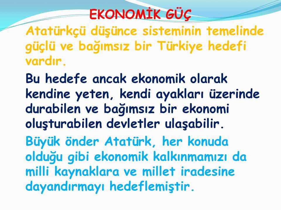 EKONOMİK GÜÇ Atatürkçü düşünce sisteminin temelinde güçlü ve bağımsız bir Türkiye hedefi vardır.