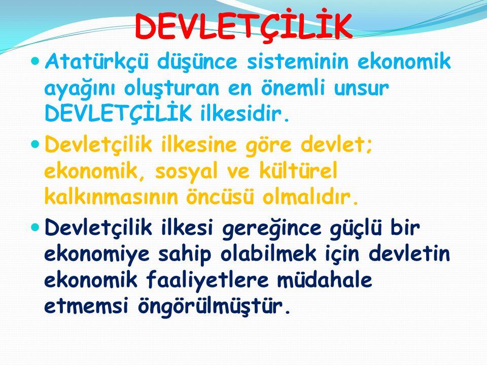 DEVLETÇİLİK Atatürkçü düşünce sisteminin ekonomik ayağını oluşturan en önemli unsur DEVLETÇİLİK ilkesidir.