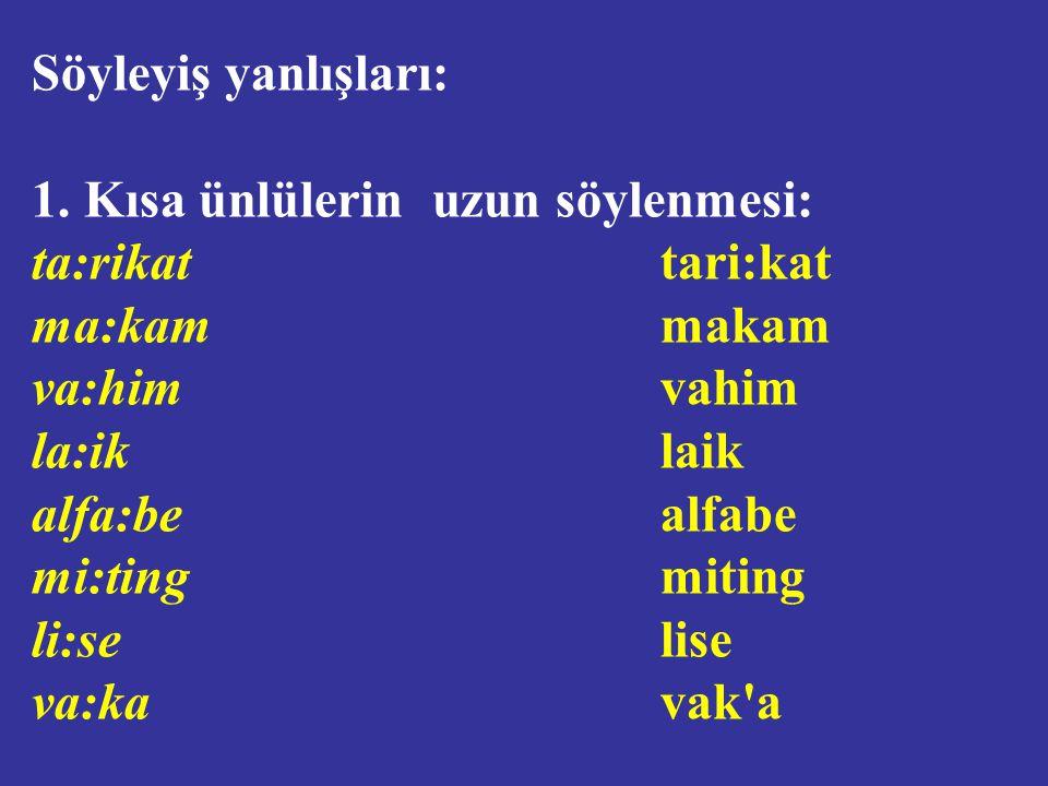 Söyleyiş yanlışları: 1. Kısa ünlülerin uzun söylenmesi: ta:rikat tari:kat. ma:kam makam.