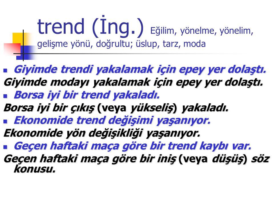 trend (İng.) Eğilim, yönelme, yönelim, gelişme yönü, doğrultu; üslup, tarz, moda