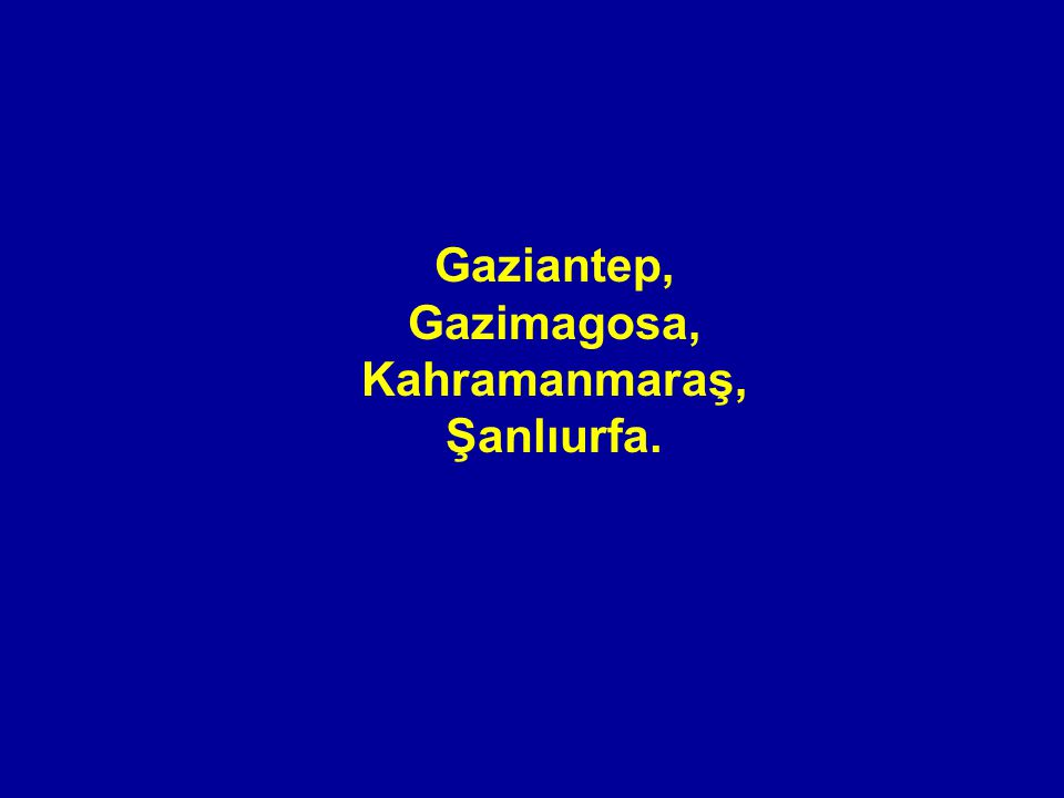 Gaziantep, Gazimagosa, Kahramanmaraş, Şanlıurfa.