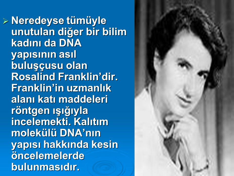 Neredeyse tümüyle unutulan diğer bir bilim kadını da DNA yapısının asıl buluşçusu olan Rosalind Franklin'dir.