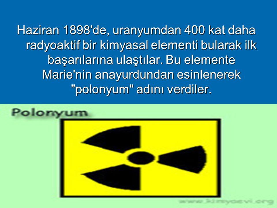 Haziran 1898 de, uranyumdan 400 kat daha radyoaktif bir kimyasal elementi bularak ilk başarılarına ulaştılar.