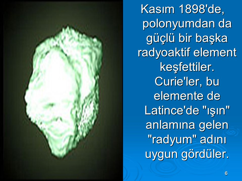 Kasım 1898 de, polonyumdan da güçlü bir başka radyoaktif element keşfettiler.