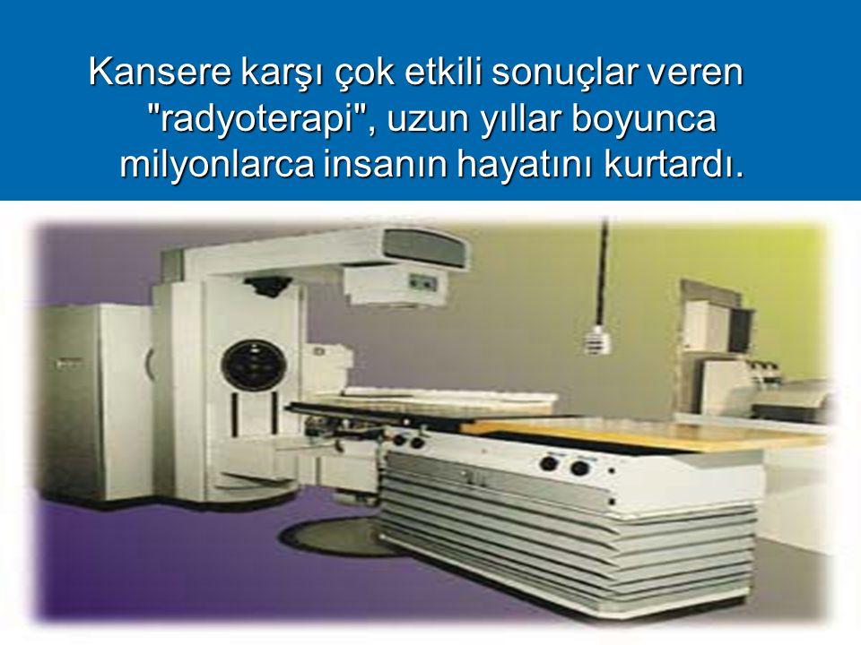 Kansere karşı çok etkili sonuçlar veren radyoterapi , uzun yıllar boyunca milyonlarca insanın hayatını kurtardı.