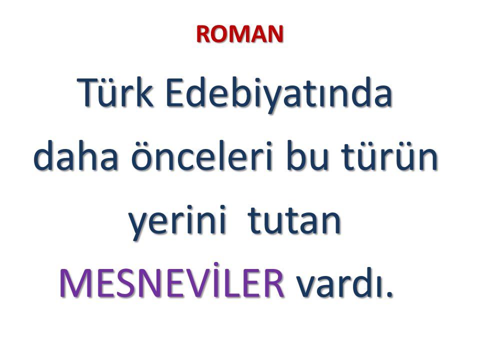 ROMAN Türk Edebiyatında daha önceleri bu türün yerini tutan MESNEVİLER vardı.