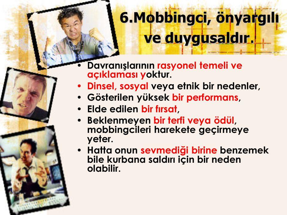 6.Mobbingci, önyargılı ve duygusaldır.