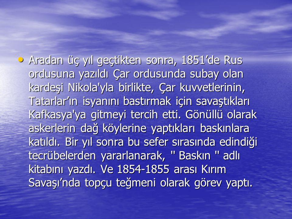 Aradan üç yıl geçtikten sonra, 1851'de Rus ordusuna yazıldı Çar ordusunda subay olan kardeşi Nikola yla birlikte, Çar kuvvetlerinin, Tatarlar'ın isyanını bastırmak için savaştıkları Kafkasya ya gitmeyi tercih etti.