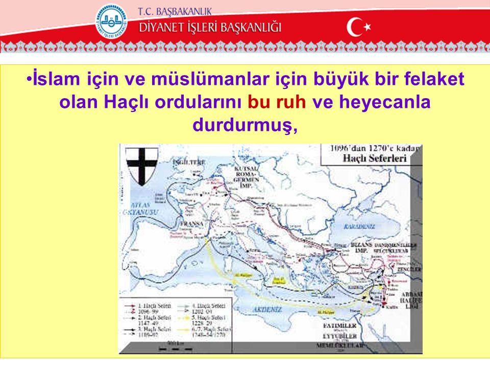 İslam için ve müslümanlar için büyük bir felaket olan Haçlı ordularını bu ruh ve heyecanla durdurmuş,
