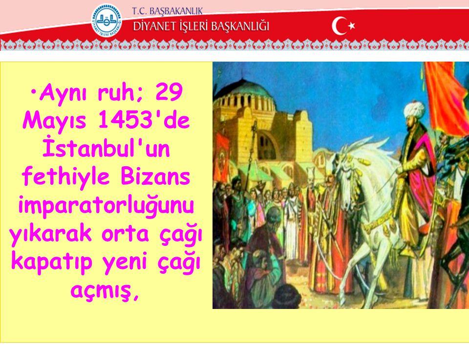 Aynı ruh; 29 Mayıs 1453 de İstanbul un fethiyle Bizans imparatorluğunu yıkarak orta çağı kapatıp yeni çağı açmış,