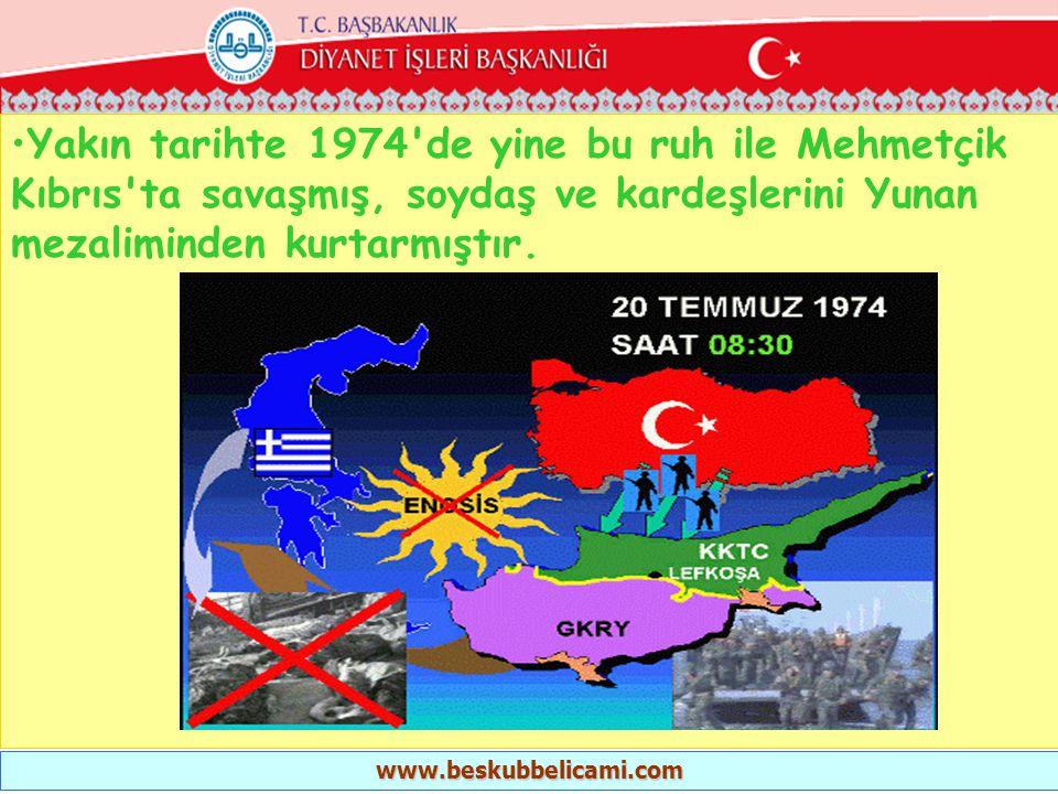 Yakın tarihte 1974 de yine bu ruh ile Mehmetçik Kıbrıs ta savaşmış, soydaş ve kardeşlerini Yunan mezaliminden kurtarmıştır.