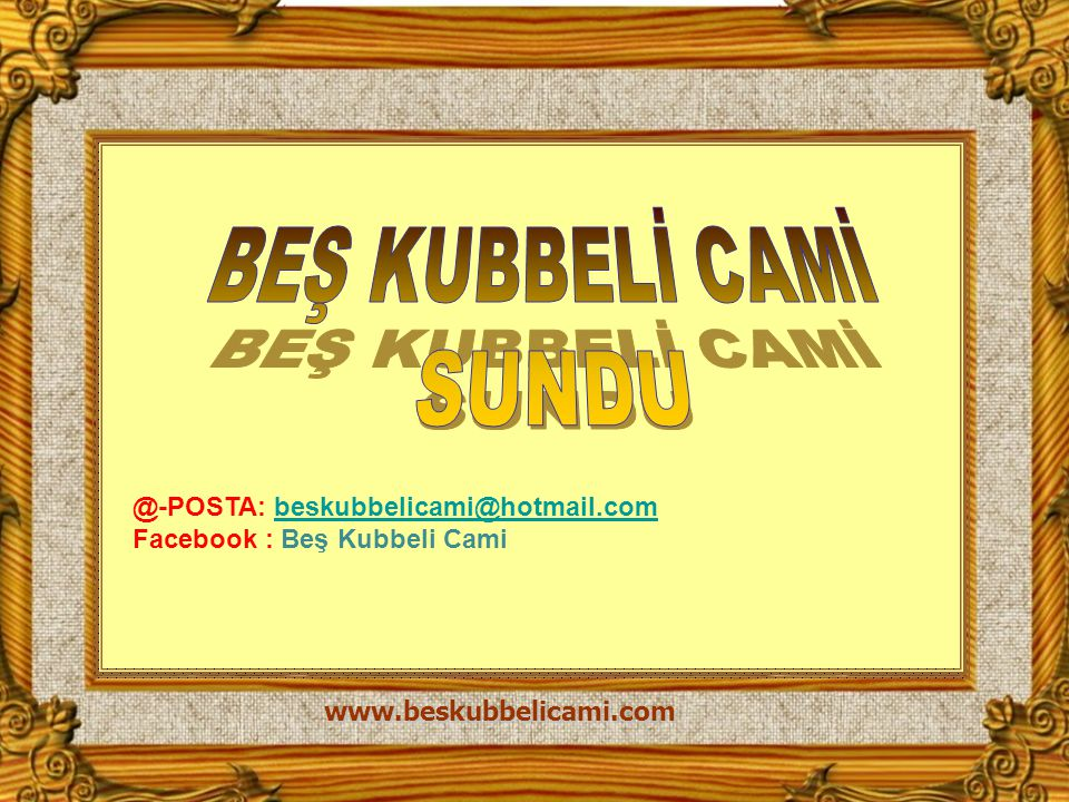 BEŞ KUBBELİ CAMİ SUNDU. @-POSTA: beskubbelicami@hotmail.com Facebook : Beş Kubbeli Cami.