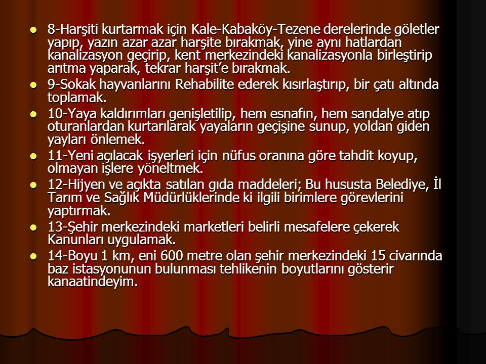 8-Harşiti kurtarmak için Kale-Kabaköy-Tezene derelerinde göletler yapıp, yazın azar azar harşite bırakmak, yine aynı hatlardan kanalizasyon geçirip, kent merkezindeki kanalizasyonla birleştirip arıtma yaparak, tekrar harşit'e bırakmak.