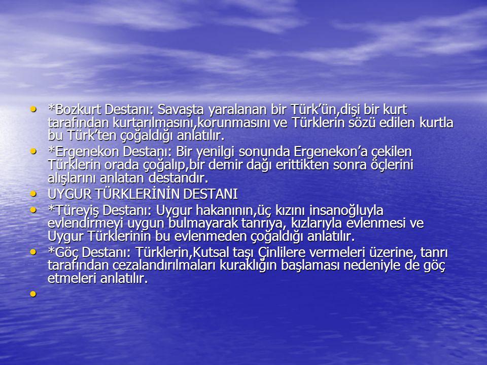 *Bozkurt Destanı: Savaşta yaralanan bir Türk'ün,dişi bir kurt tarafından kurtarılmasını,korunmasını ve Türklerin sözü edilen kurtla bu Türk'ten çoğaldığı anlatılır.