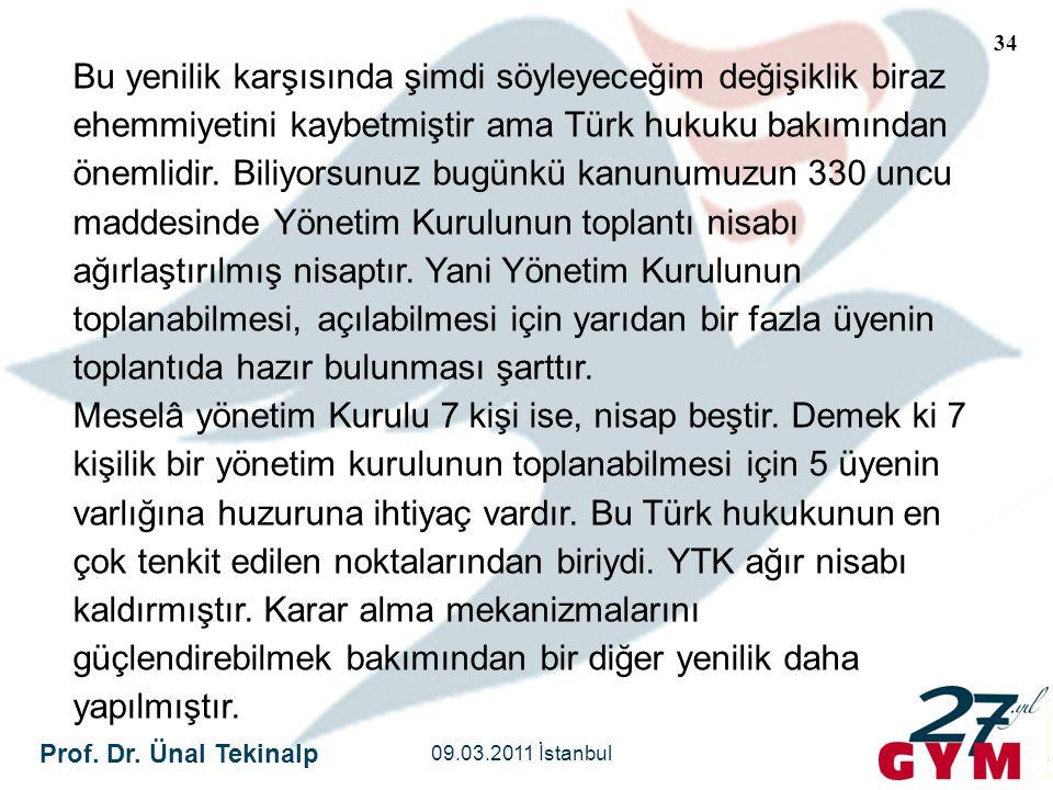 Bu yenilik karşısında şimdi söyleyeceğim değişiklik biraz ehemmiyetini kaybetmiştir ama Türk hukuku bakımından önemlidir. Biliyorsunuz bugünkü kanunumuzun 330 uncu maddesinde Yönetim Kurulunun toplantı nisabı ağırlaştırılmış nisaptır. Yani Yönetim Kurulunun toplanabilmesi, açılabilmesi için yarıdan bir fazla üyenin toplantıda hazır bulunması şarttır.