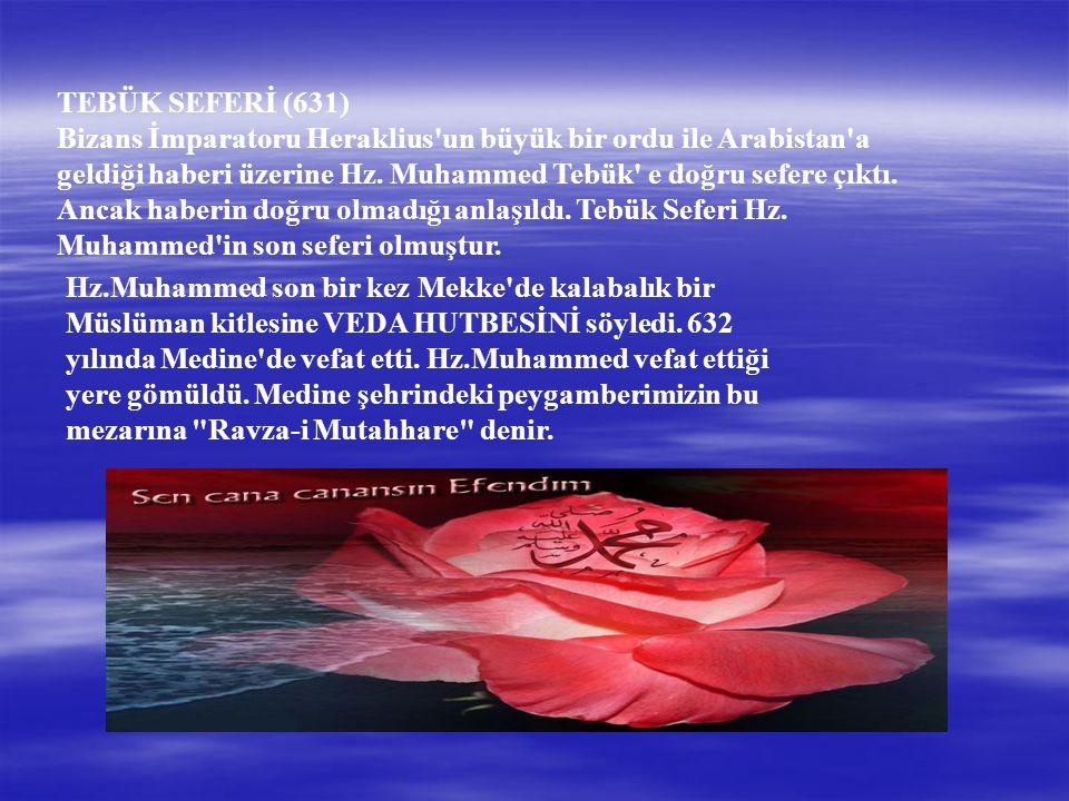 TEBÜK SEFERİ (631) Bizans İmparatoru Heraklius un büyük bir ordu ile Arabistan a geldiği haberi üzerine Hz. Muhammed Tebük e doğru sefere çıktı. Ancak haberin doğru olmadığı anlaşıldı. Tebük Seferi Hz. Muhammed in son seferi olmuştur.