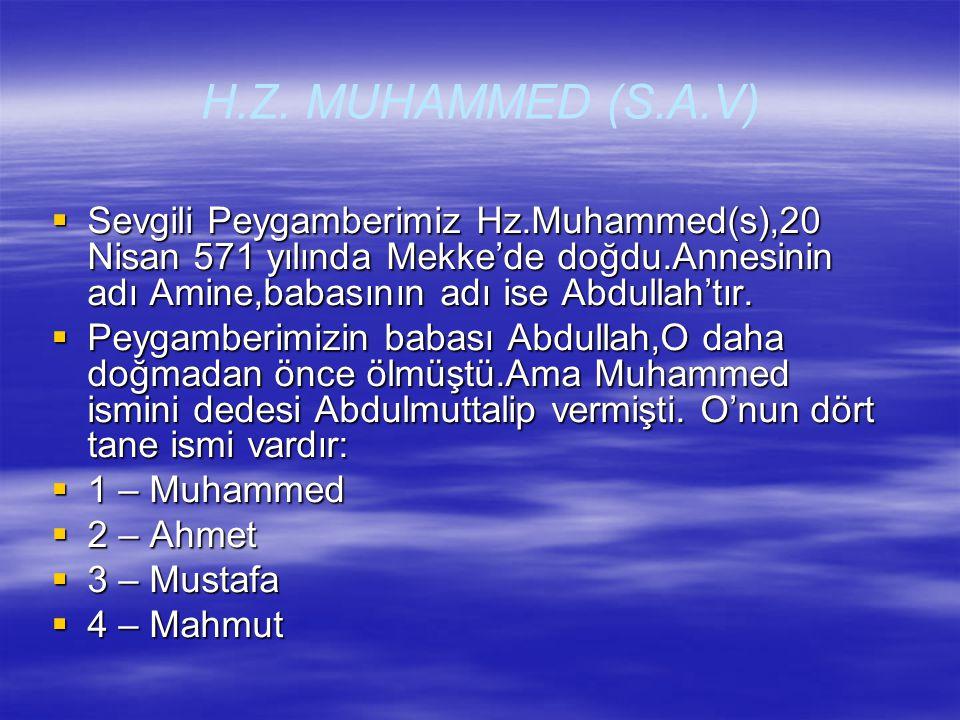 H.Z. MUHAMMED (S.A.V) Sevgili Peygamberimiz Hz.Muhammed(s),20 Nisan 571 yılında Mekke'de doğdu.Annesinin adı Amine,babasının adı ise Abdullah'tır.