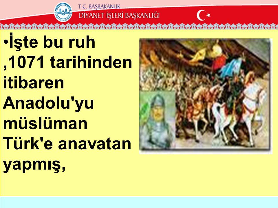 İşte bu ruh ,1071 tarihinden itibaren Anadolu yu müslüman Türk e anavatan yapmış,