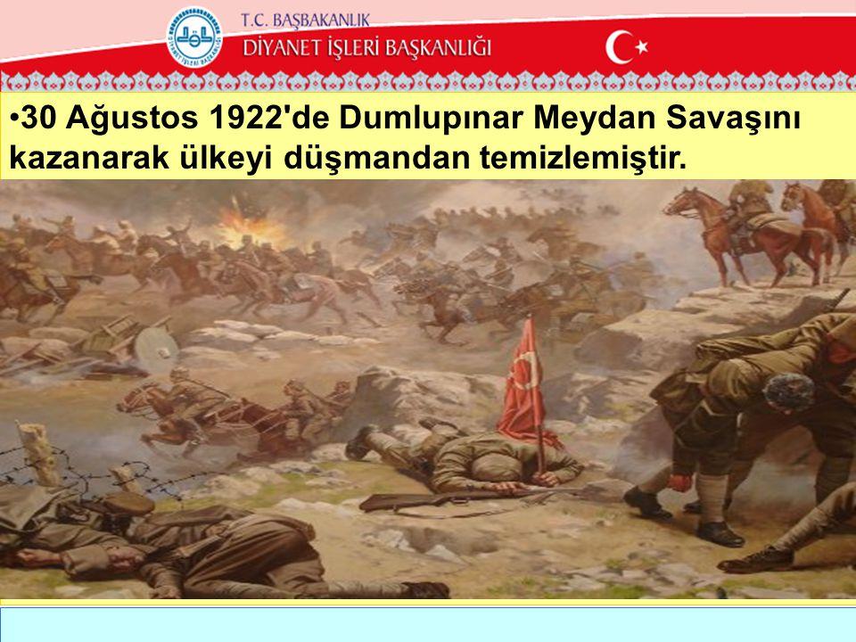 30 Ağustos 1922 de Dumlupınar Meydan Savaşını kazanarak ülkeyi düşmandan temizlemiştir.