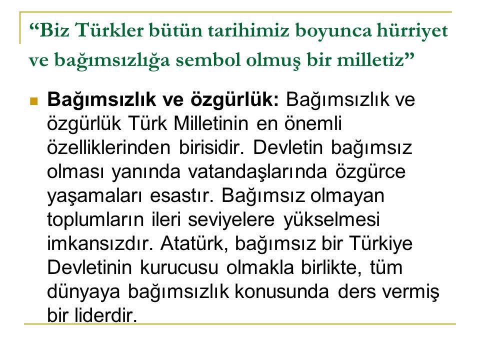 Biz Türkler bütün tarihimiz boyunca hürriyet ve bağımsızlığa sembol olmuş bir milletiz