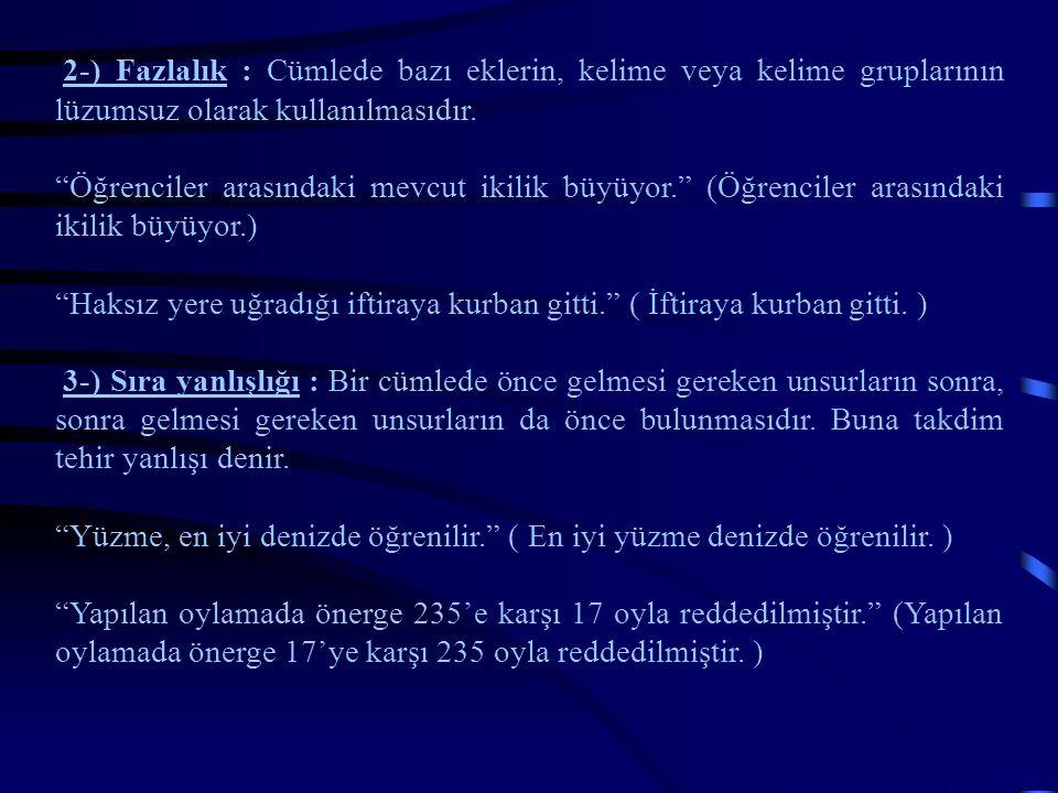 2-) Fazlalık : Cümlede bazı eklerin, kelime veya kelime gruplarının lüzumsuz olarak kullanılmasıdır.
