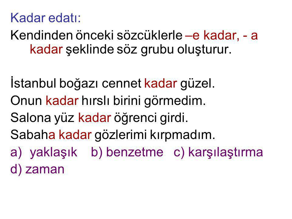 Kadar edatı: Kendinden önceki sözcüklerle –e kadar, - a kadar şeklinde söz grubu oluşturur. İstanbul boğazı cennet kadar güzel.