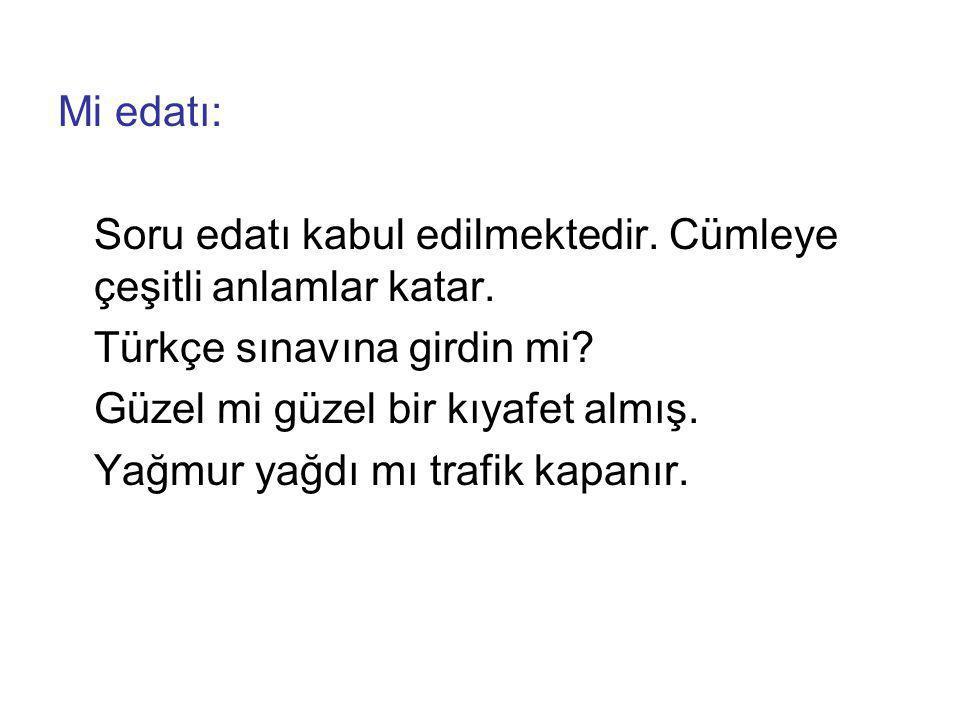 Mi edatı: Soru edatı kabul edilmektedir. Cümleye çeşitli anlamlar katar. Türkçe sınavına girdin mi