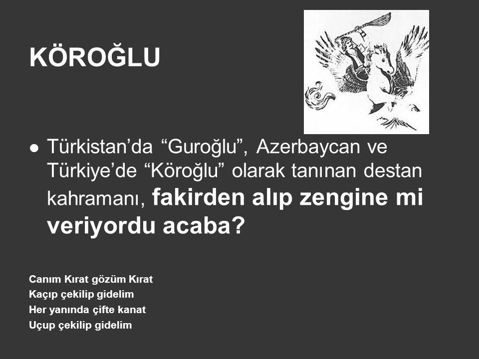 KÖROĞLU Türkistan'da Guroğlu , Azerbaycan ve Türkiye'de Köroğlu olarak tanınan destan kahramanı, fakirden alıp zengine mi veriyordu acaba