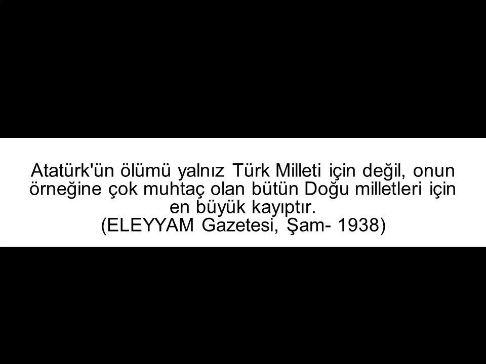Atatürk ün ölümü yalnız Türk Milleti için değil, onun örneğine çok muhtaç olan bütün Doğu milletleri için en büyük kayıptır.