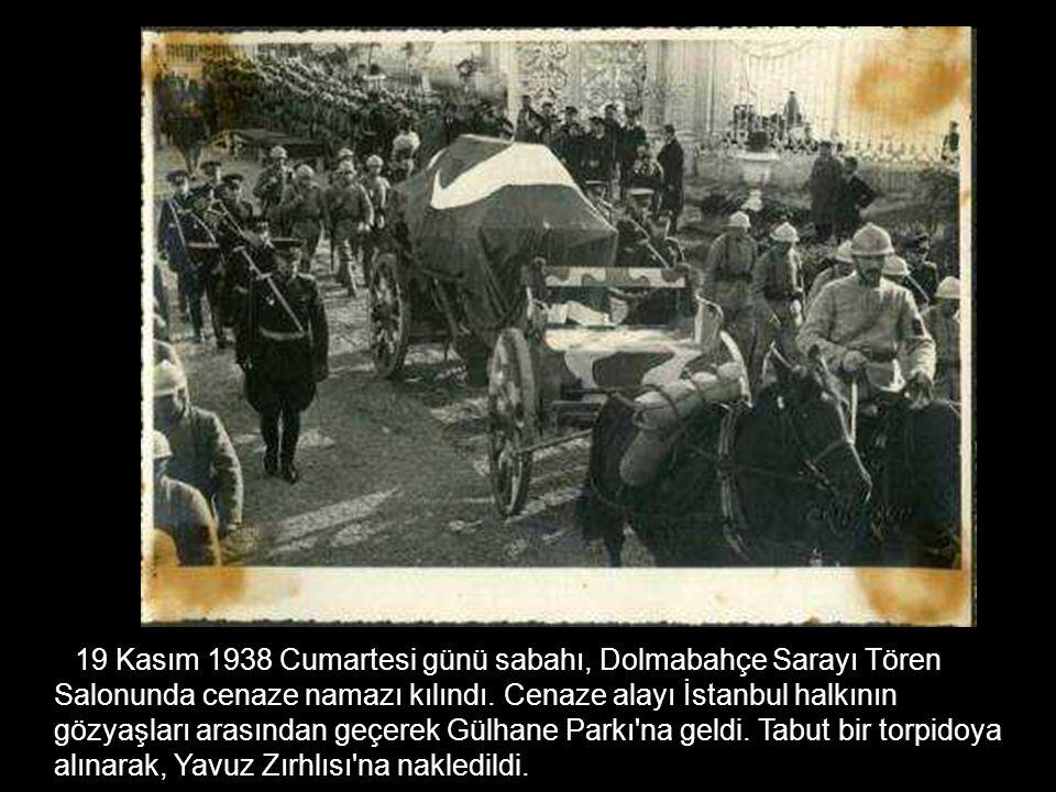 19 Kasım 1938 Cumartesi günü sabahı, Dolmabahçe Sarayı Tören Salonunda cenaze namazı kılındı.