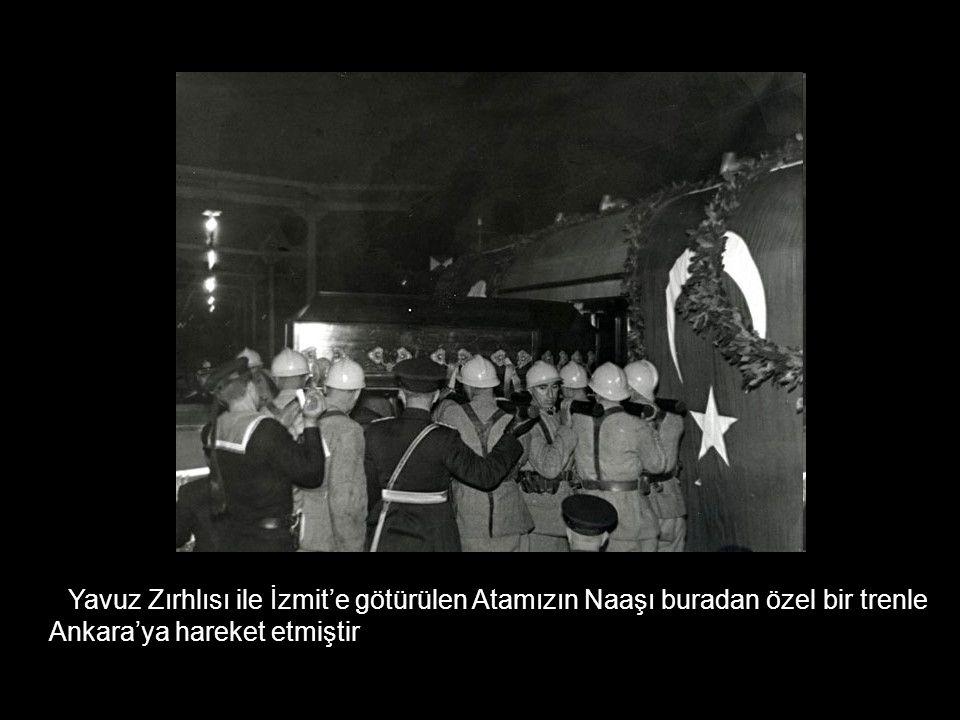 Yavuz Zırhlısı ile İzmit'e götürülen Atamızın Naaşı buradan özel bir trenle Ankara'ya hareket etmiştir