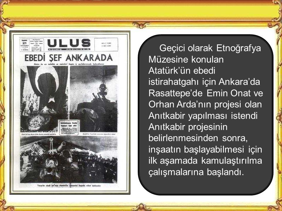 Geçici olarak Etnoğrafya Müzesine konulan Atatürk'ün ebedi istirahatgahı için Ankara'da Rasattepe'de Emin Onat ve Orhan Arda'nın projesi olan Anıtkabir yapılması istendi Anıtkabir projesinin belirlenmesinden sonra, inşaatın başlayabilmesi için ilk aşamada kamulaştırılma çalışmalarına başlandı.
