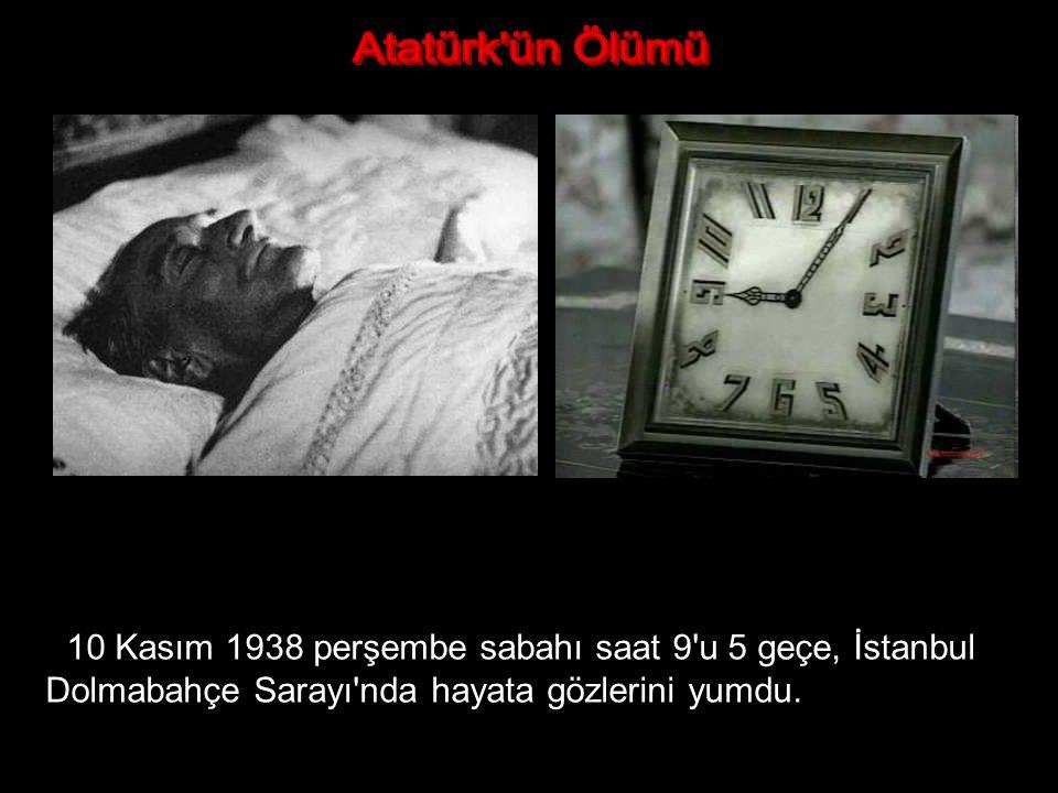 Atatürk ün Ölümü 10 Kasım 1938 perşembe sabahı saat 9 u 5 geçe, İstanbul Dolmabahçe Sarayı nda hayata gözlerini yumdu.