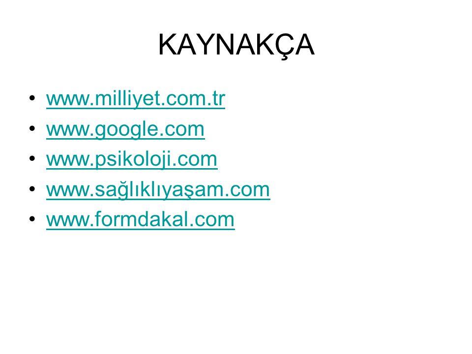 KAYNAKÇA www.milliyet.com.tr www.google.com www.psikoloji.com