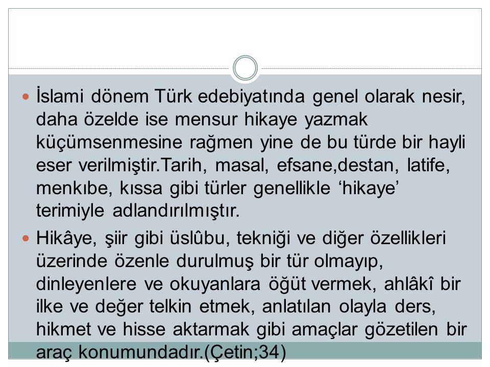 İslami dönem Türk edebiyatında genel olarak nesir, daha özelde ise mensur hikaye yazmak küçümsenmesine rağmen yine de bu türde bir hayli eser verilmiştir.Tarih, masal, efsane,destan, latife, menkıbe, kıssa gibi türler genellikle 'hikaye' terimiyle adlandırılmıştır.