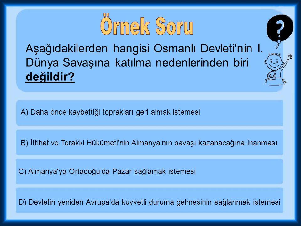 Örnek Soru Aşağıdakilerden hangisi Osmanlı Devleti nin I. Dünya Savaşına katılma nedenlerinden biri değildir