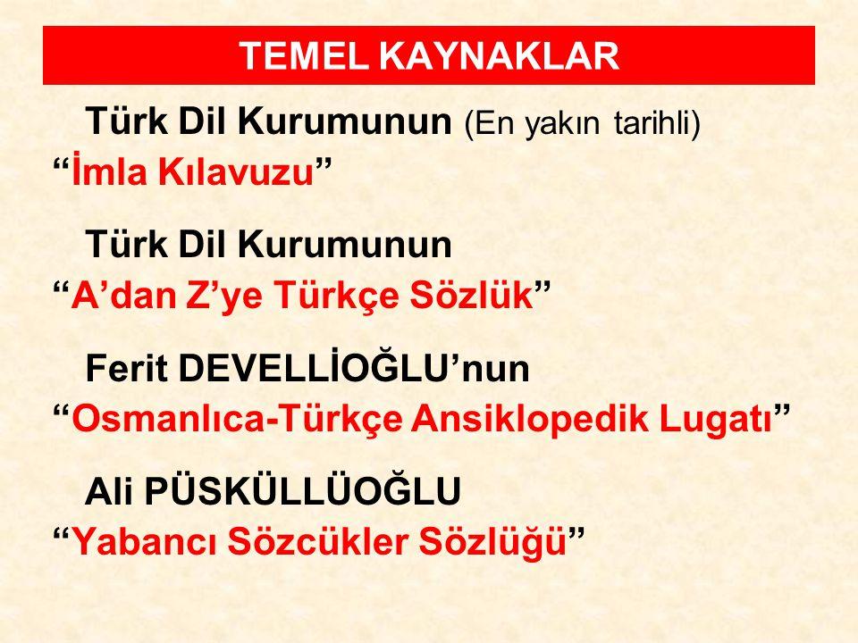 TEMEL KAYNAKLAR Türk Dil Kurumunun (En yakın tarihli) İmla Kılavuzu Türk Dil Kurumunun A'dan Z'ye Türkçe Sözlük
