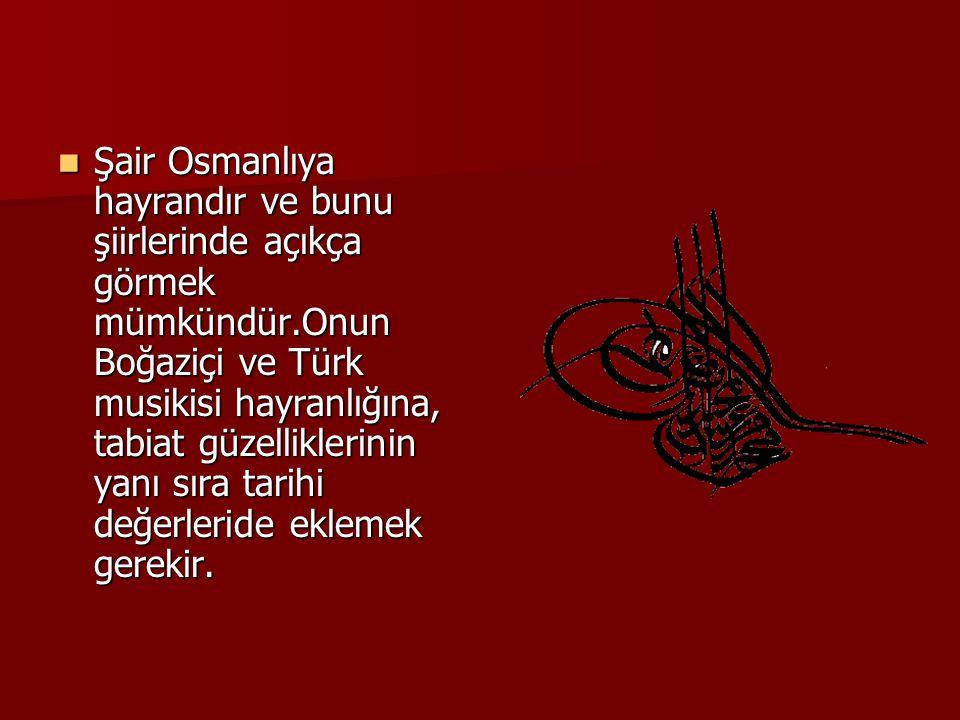 Şair Osmanlıya hayrandır ve bunu şiirlerinde açıkça görmek mümkündür
