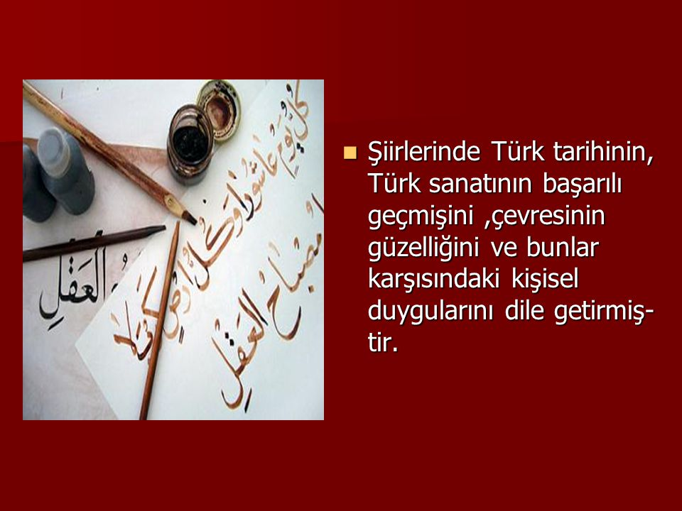 Şiirlerinde Türk tarihinin, Türk sanatının başarılı geçmişini ,çevresinin güzelliğini ve bunlar karşısındaki kişisel duygularını dile getirmiş- tir.
