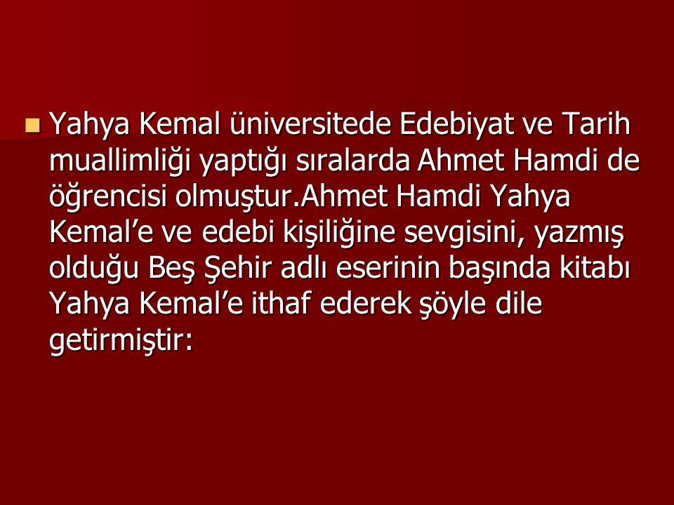 Yahya Kemal üniversitede Edebiyat ve Tarih muallimliği yaptığı sıralarda Ahmet Hamdi de öğrencisi olmuştur.Ahmet Hamdi Yahya Kemal'e ve edebi kişiliğine sevgisini, yazmış olduğu Beş Şehir adlı eserinin başında kitabı Yahya Kemal'e ithaf ederek şöyle dile getirmiştir: